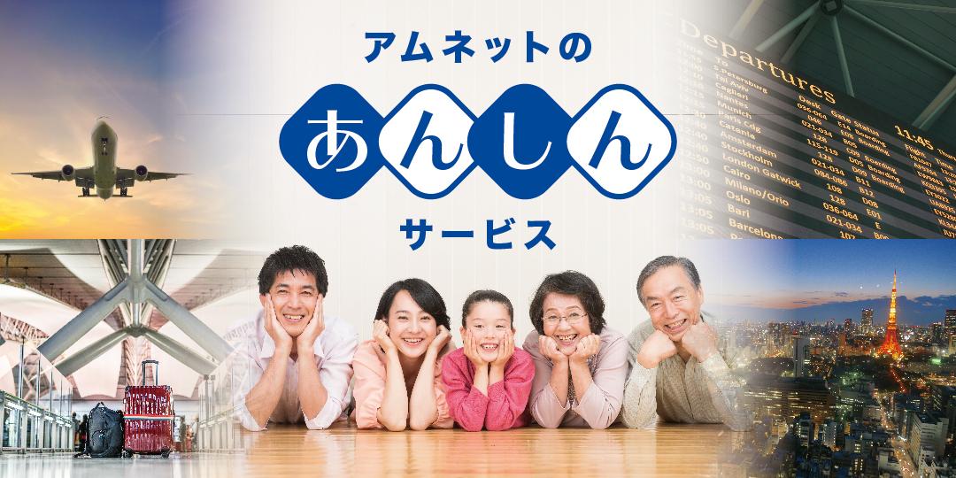 アムネットは「あんしん」サービスで お客さまの日本帰国をサポート!